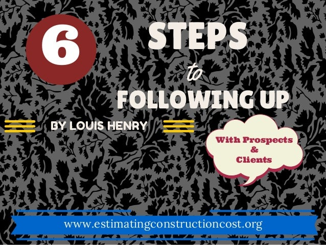 STEPS to FOLLOWING UP With Prospects & Clients www.estimatingconstructioncost.org BY LOUIS HENRY 6