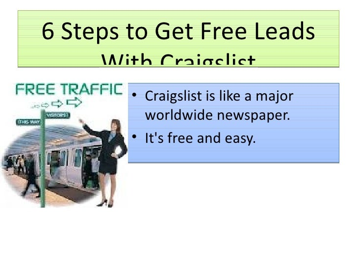 6 Steps to Get Free Leads With Craigslist <ul><li>Craigslist is like a major worldwide newspaper. </li></ul><ul><li>It's f...
