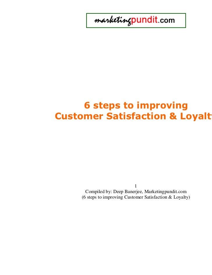 6 steps to improvingCustomer Satisfaction & Loyalty                                1       Compiled by: Deep Banerjee, Mar...