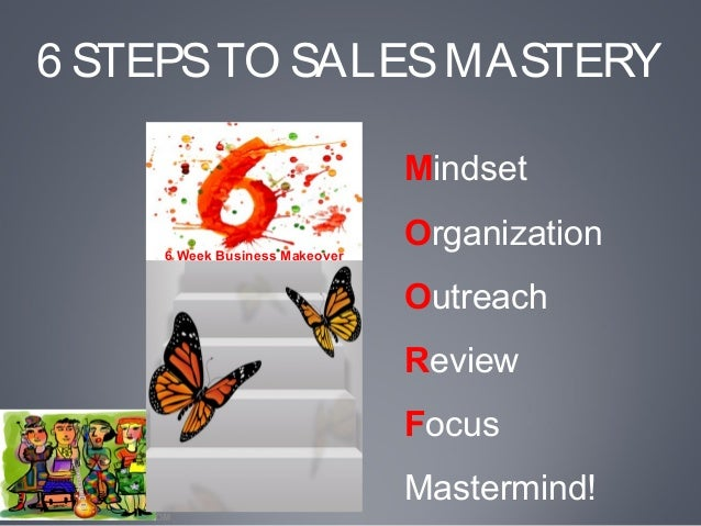 WWW.THEGOODVIBESTUDIO.COM6 STEPSTO SALESMASTERYMindsetOrganizationOutreachReviewFocusMastermind!6 Week Business Makeover