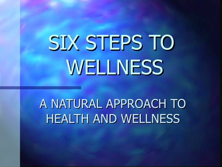 SIX STEPS TO  WELLNESS A NATURAL APPROACH TO HEALTH AND WELLNESS