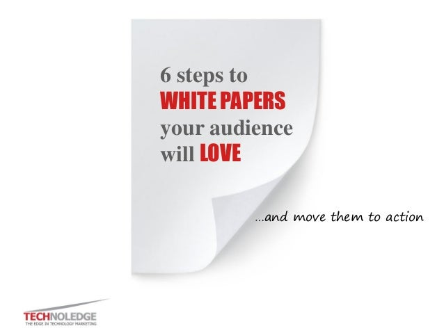 6 steps to WHITE PAPERS your audience will LOVE  …and move them to action