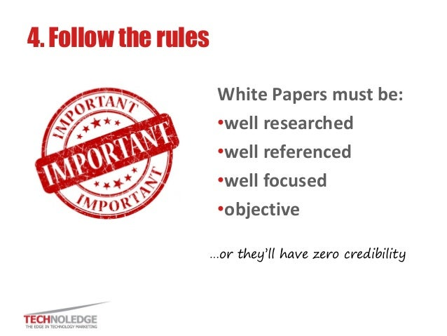 White Papers must be:  •well researched  •well referenced  •well focused  •objective  4. Follow the rules  …or they'll hav...