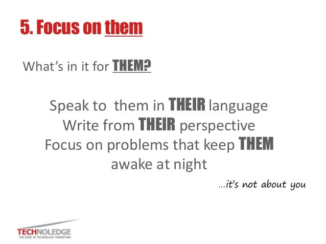 Speak to them in THEIR language  Write from THEIR perspective  Focus on problems that keep THEM awake at night  5. Focus o...