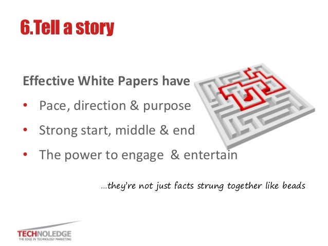 Effective White Papers have  •Pace, direction & purpose  •Strong start, middle & end  •The power to engage & entertain  6....