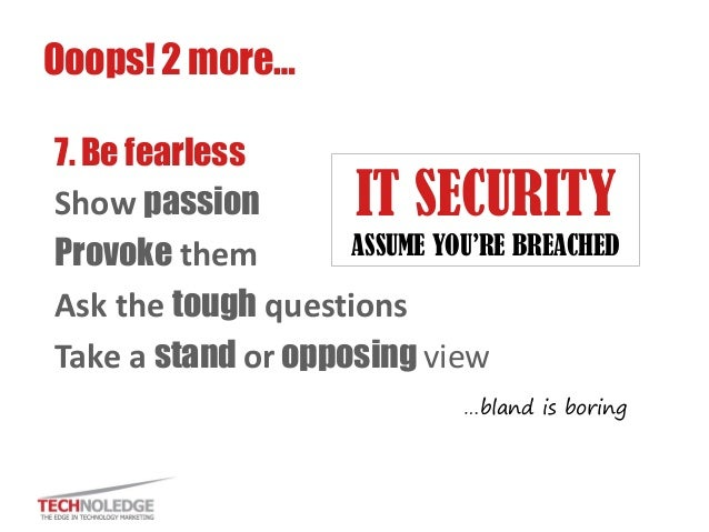 7. Be fearless  Show passion  Provoke them  Ask the tough questions  Take a stand or opposing view  Ooops! 2 more…  IT SEC...