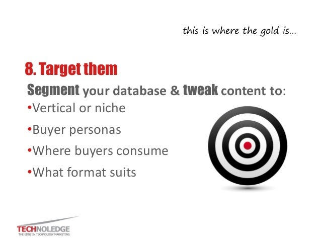 8. Target them  Segment your database & tweak content to:  •Vertical or niche  •Buyer personas  •Where buyers consume  •Wh...
