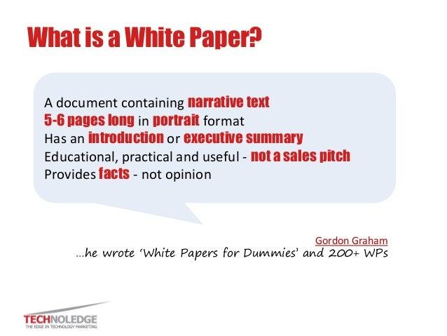 What is a White Paper?  Gordon Graham …he wrote 'White Papers for Dummies' and 200+ WPs  A document containing narrative t...