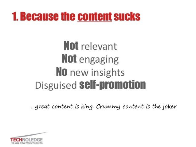 Not relevant Not engaging No new insights Disguised self-promotion  1. Because the content sucks  …great content is king. ...