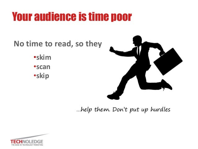 No time to read, so they  •skim  •scan  •skip  Your audience is time poor  …help them. Don't put up hurdles