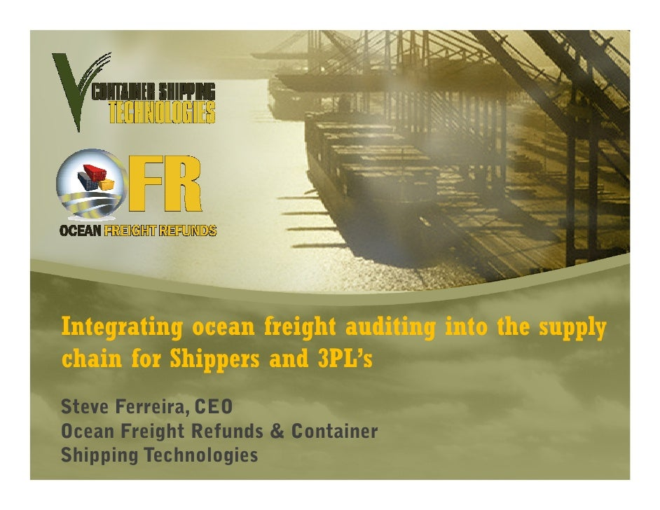 Integrating ocean freight auditing into the supply chain for Shippers and 3PL's Steve Ferreira, CEO Ocean Freight Refunds ...