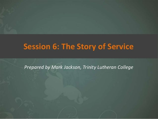 Prepared by Mark Jackson, Trinity Lutheran College Session 6: The Story of Service