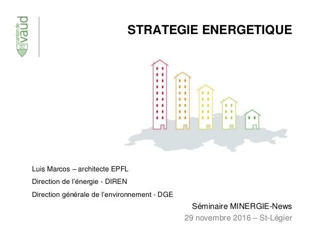 STRATEGIE ENERGETIQUE Séminaire MINERGIE-News 29 novembre 2016 – St-Légier Luis Marcos – architecte EPFL Direction de l'én...
