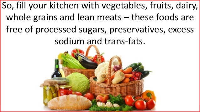 So, fill your kitchen with vegetables, fruits, dairy, whole grains and lean meats – these foods are free of processed suga...