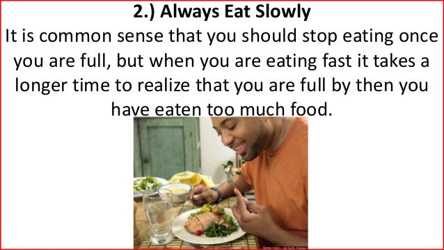 2.) Always Eat Slowly It is common sense that you should stop eating once you are full, but when you are eating fast it ta...