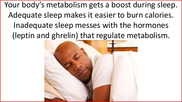 Your body's metabolism gets a boost during sleep. Adequate sleep makes it easier to burn calories. Inadequate sleep messes...