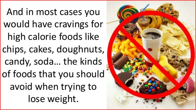 And in most cases you would have cravings for high calorie foods like chips, cakes, doughnuts, candy, soda… the kinds of f...