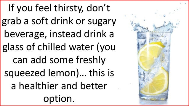If you feel thirsty, don't grab a soft drink or sugary beverage, instead drink a glass of chilled water (you can add some ...