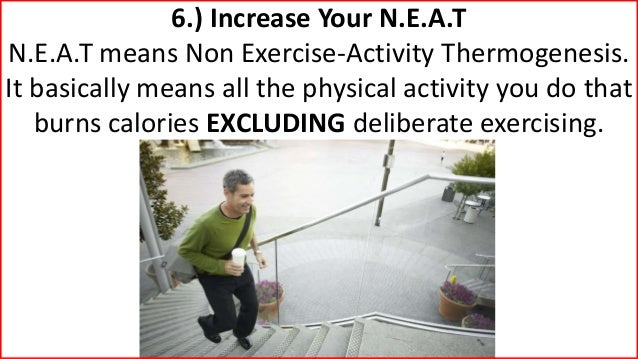 6.) Increase Your N.E.A.T N.E.A.T means Non Exercise-Activity Thermogenesis. It basically means all the physical activity ...