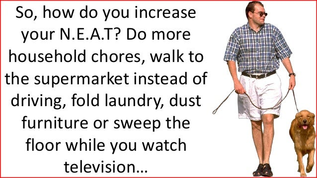 So, how do you increase your N.E.A.T? Do more household chores, walk to the supermarket instead of driving, fold laundry, ...