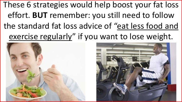 These 6 strategies would help boost your fat loss effort. BUT remember: you still need to follow the standard fat loss adv...