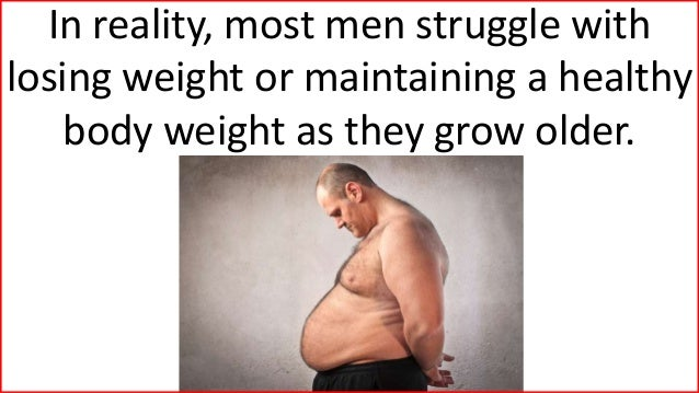 In reality, most men struggle with losing weight or maintaining a healthy body weight as they grow older.