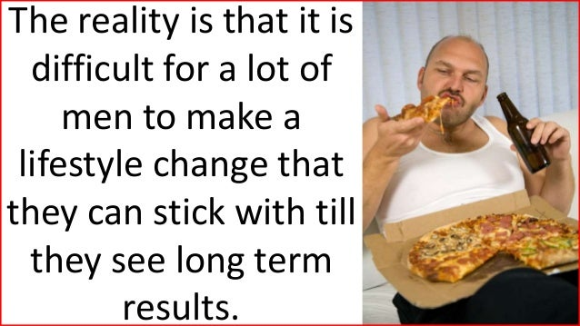 The reality is that it is difficult for a lot of men to make a lifestyle change that they can stick with till they see lon...