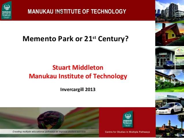 MANUKAU INSTITUTE OF TECHNOLOGY Memento Park or 21st Century? 1   Finally Stuart Middleton Manukau Institute of Technolo...