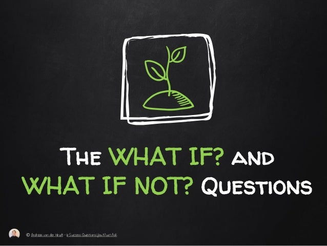 The WHAT IF? and WHAT IF NOT? Questions © Andreas von der Heydt – 6 Success Questions You Must Ask