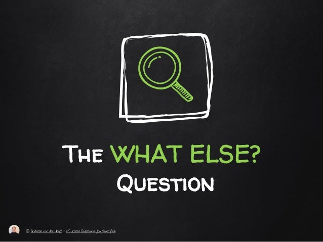 The WHAT ELSE? Question © Andreas von der Heydt – 6 Success Questions You Must Ask