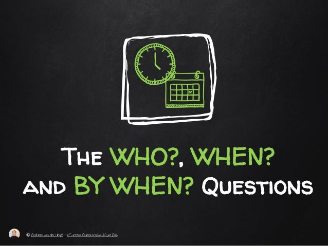 The WHO?, WHEN? and BY WHEN? Questions © Andreas von der Heydt – 6 Success Questions You Must Ask