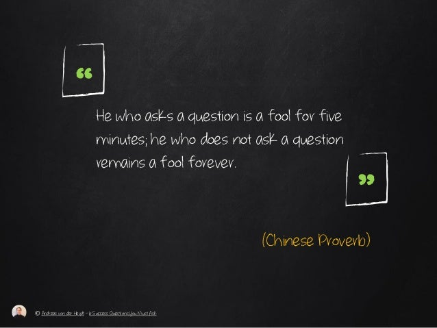 "He who asks a question is a fool for five minutes; he who does not ask a question remains a fool forever. "" (Chinese Prove..."