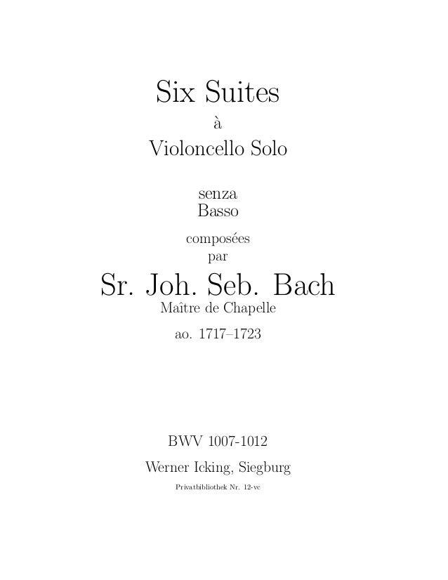 Six Suites `a Violoncello Solo senza Basso compos´ees par Sr. Joh. Seb. Bach Maˆıtre de Chapelle ao. 1717–1723 BWV 1007-10...