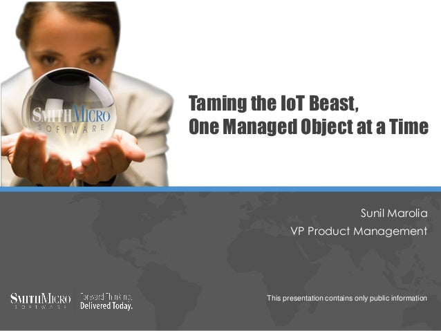 Taming the IoT Beast, One Managed Object at a Time This presentation contains only public information Sunil Marolia VP Pro...
