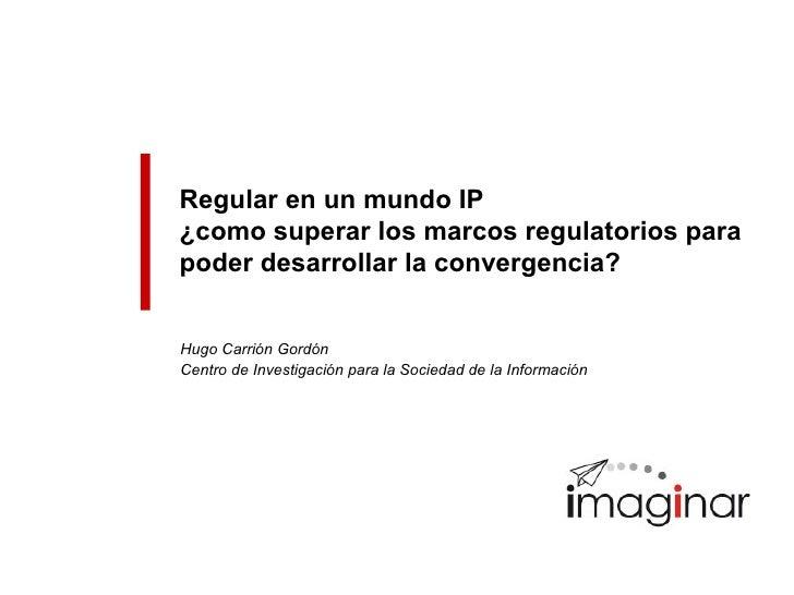 Regular en un mundo IP ¿como superar los marcos regulatorios para poder desarrollar la convergencia?   Hugo Carrión Gordón...