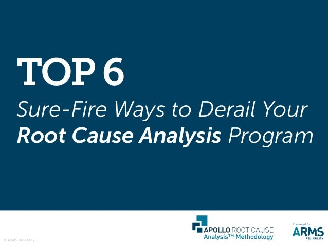 Sure-Fire Ways to Derail Your Root Cause Analysis Program TOP6 © ARMS Reliability