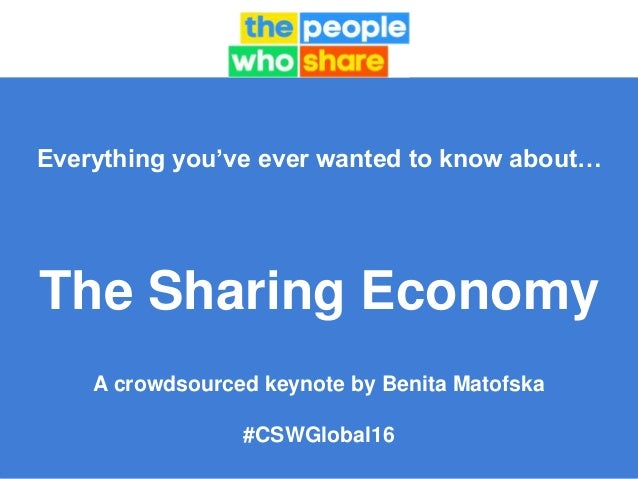Everything you've ever wanted to know about… The Sharing Economy A crowdsourced keynote by Benita Matofska #CSWGlobal16