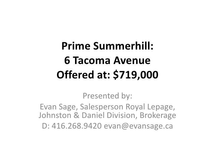 Prime Summerhill:6 Tacoma Avenue Offered at: $719,000<br />Presented by: <br />Evan Sage, Salesperson Royal Lepage, Johnst...