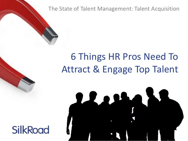 The State of Talent Management: Talent Acquisition  6 Things HR Pros Need To Attract & Engage Top Talent