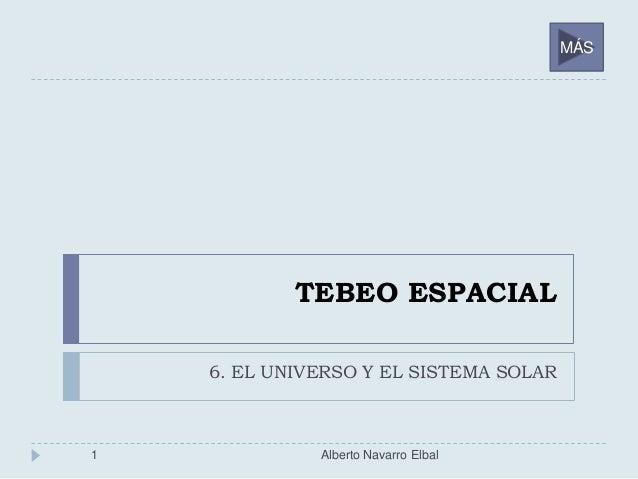 TEBEO ESPACIAL 6. EL UNIVERSO Y EL SISTEMA SOLAR 1 Alberto Navarro Elbal MÁS