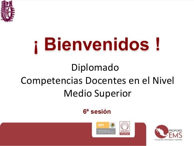 Diplomado Competencias Docentes en el Nivel Medio Superior 6ª sesión