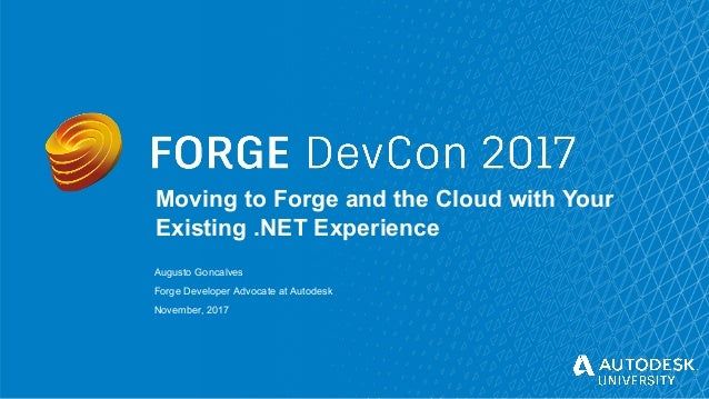© Autodesk, Inc. 2017 Moving to Forge and the Cloud with Your Existing .NET Experience Augusto Goncalves Forge Developer A...