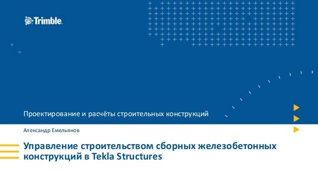 Управление строительством сборных железобетонных конструкций в Tekla Structures Проектирование и расчёты строительных конс...