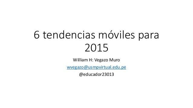 6 tendencias móviles para 2015 William H: Vegazo Muro wvegazo@usmpvirtual.edu.pe @educador23013