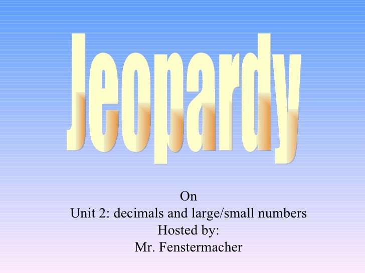 On Unit 2: decimals and large/small numbers Hosted by: Mr. Fenstermacher Jeopardy