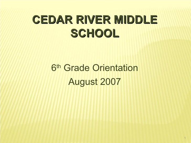 CEDAR RIVER MIDDLE SCHOOL 6 th  Grade Orientation August 2007