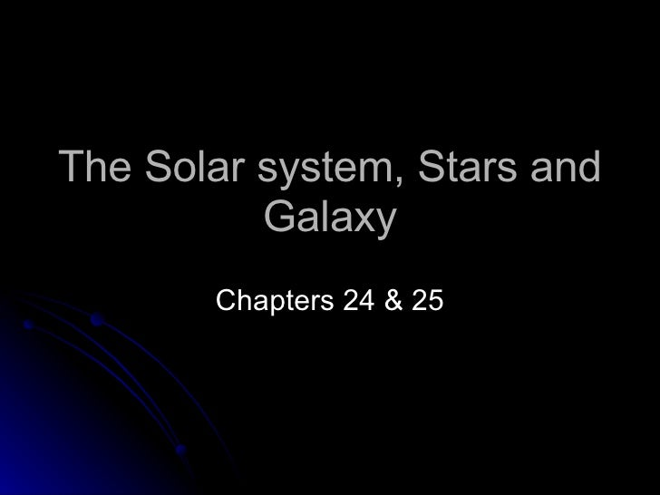 The Solar system, Stars and Galaxy Chapters 24 & 25