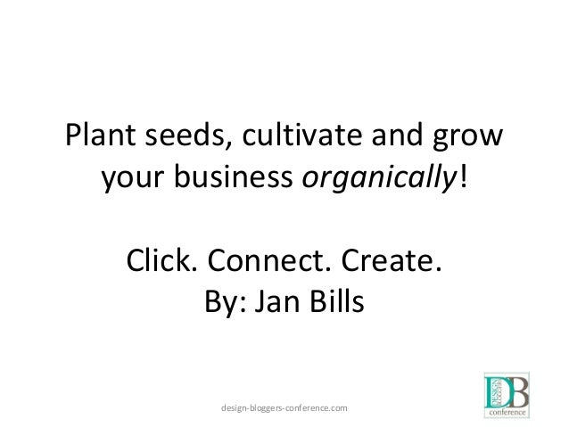 Plant seeds, cultivate and grow your business organically! Click. Connect. Create. By: Jan Bills design-bloggers-conferenc...