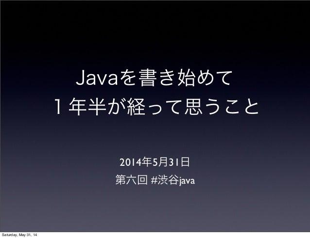 Javaを書き始めて 1年半が経って思うこと 2014年5月31日 第六回 #渋谷java Saturday, May 31, 14