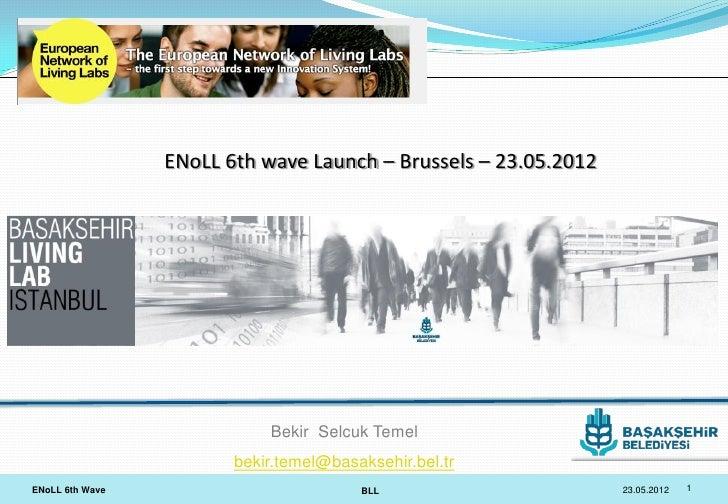ENoLL 6th wave Launch – Brussels – 23.05.2012                            Bekir Selcuk Temel                        bekir.t...